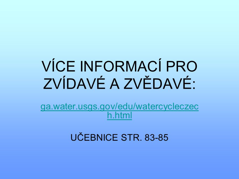VÍCE INFORMACÍ PRO ZVÍDAVÉ A ZVĚDAVÉ: ga.water.usgs.gov/edu/watercycleczec h.html UČEBNICE STR. 83-85