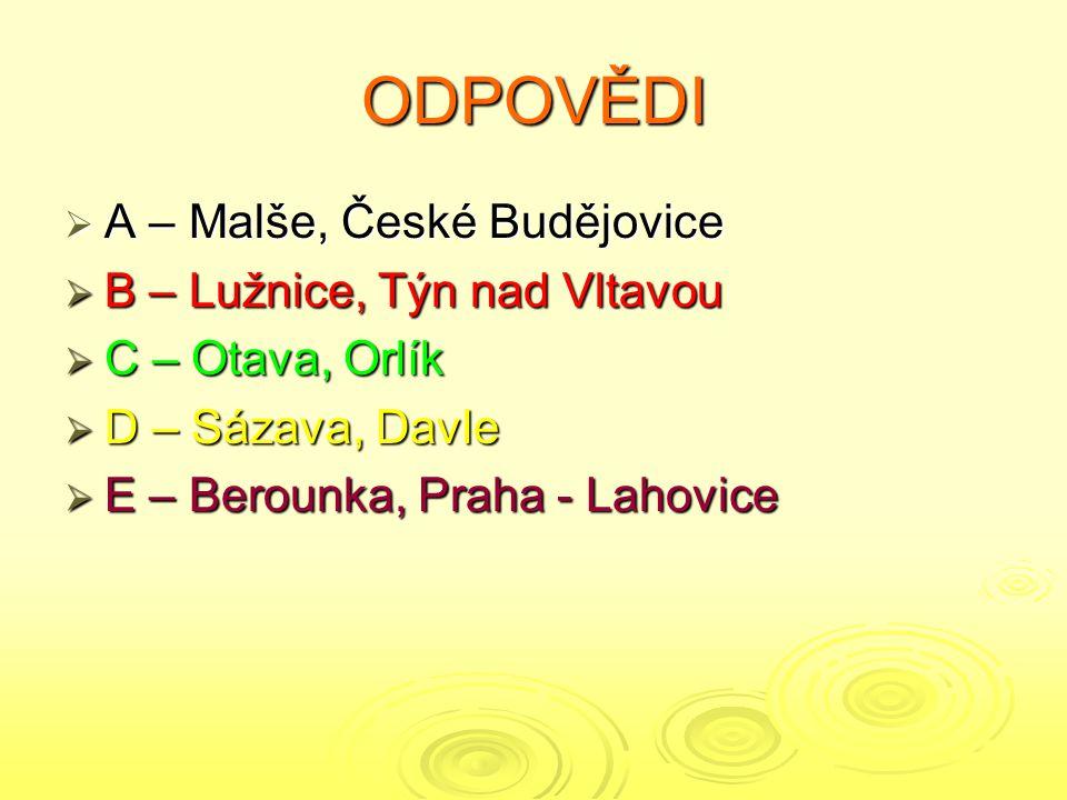 ODPOVĚDI  A – Malše, České Budějovice  B – Lužnice, Týn nad Vltavou  C – Otava, Orlík  D – Sázava, Davle  E – Berounka, Praha - Lahovice