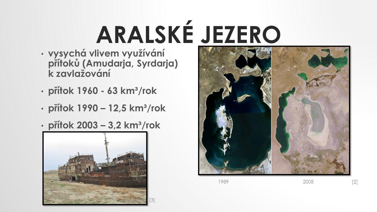 ARALSKÉ JEZERO vysychá vlivem využívání přítoků (Amudarja, Syrdarja) k zavlažování přítok 1960 - 63 km³/rok přítok 1990 – 12,5 km³/rok přítok 2003 – 3