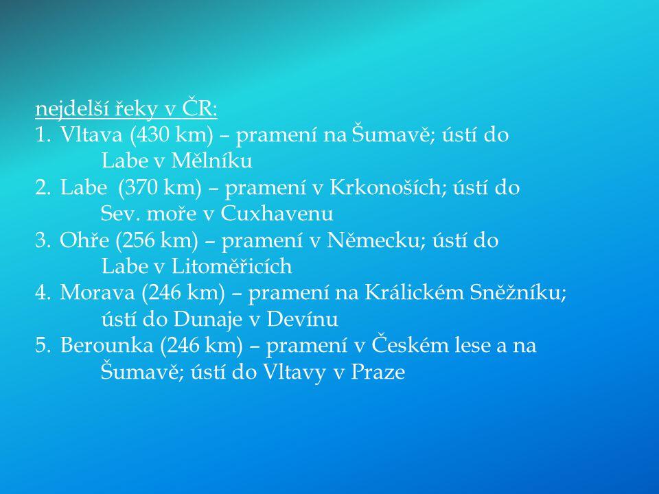 nejdelší řeky v ČR: 1.Vltava (430 km) – pramení na Šumavě; ústí do Labe v Mělníku 2.Labe (370 km) – pramení v Krkonoších; ústí do Sev. moře v Cuxhaven