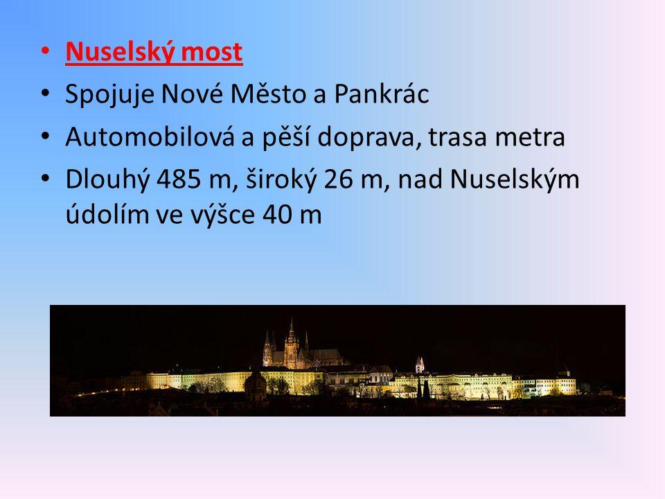 Nuselský most Spojuje Nové Město a Pankrác Automobilová a pěší doprava, trasa metra Dlouhý 485 m, široký 26 m, nad Nuselským údolím ve výšce 40 m