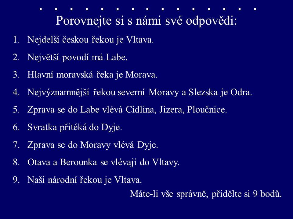 Porovnejte si s námi své odpovědi: 1.Nejdelší českou řekou je Vltava. 2.Největší povodí má Labe. 3.Hlavní moravská řeka je Morava. 4.Nejvýznamnější ře