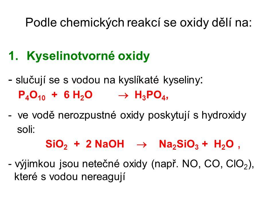 Podle chemických reakcí se oxidy dělí na: 1.Kyselinotvorné oxidy - slučují se s vodou na kyslíkaté kyseliny : P 4 O 10 + 6 H 2 O  H 3 PO 4, - ve vodě