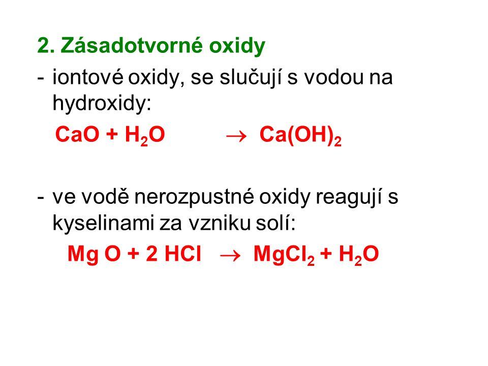 2. Zásadotvorné oxidy -iontové oxidy, se slučují s vodou na hydroxidy: CaO + H 2 O  Ca(OH) 2 -ve vodě nerozpustné oxidy reagují s kyselinami za vznik