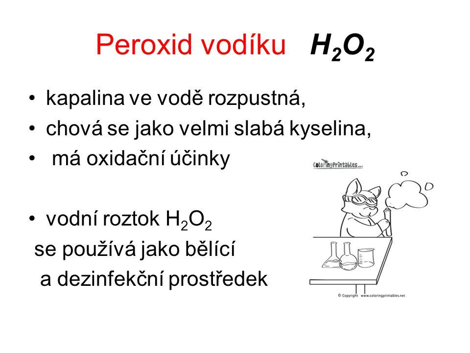 Peroxid vodíku H 2 O 2 kapalina ve vodě rozpustná, chová se jako velmi slabá kyselina, má oxidační účinky vodní roztok H 2 O 2 se používá jako bělící