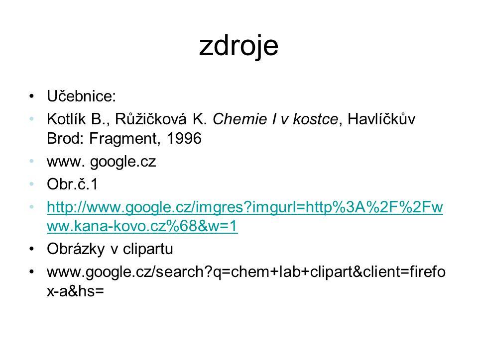 zdroje Učebnice: Kotlík B., Růžičková K. Chemie I v kostce, Havlíčkův Brod: Fragment, 1996 www. google.cz Obr.č.1 http://www.google.cz/imgres?imgurl=h