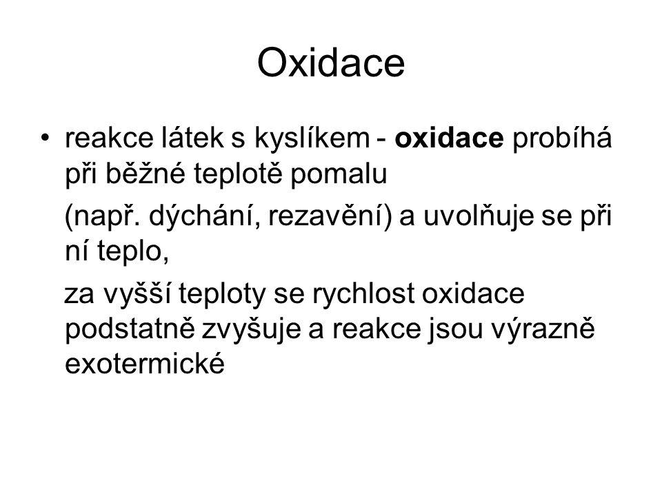 Oxidace reakce látek s kyslíkem - oxidace probíhá při běžné teplotě pomalu (např. dýchání, rezavění) a uvolňuje se při ní teplo, za vyšší teploty se r