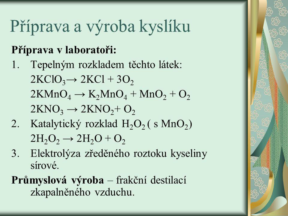 Příprava a výroba kyslíku Příprava v laboratoři: 1.Tepelným rozkladem těchto látek: 2KClO 3 → 2KCl + 3O 2 2KMnO 4 → K 2 MnO 4 + MnO 2 + O 2 2KNO 3 → 2