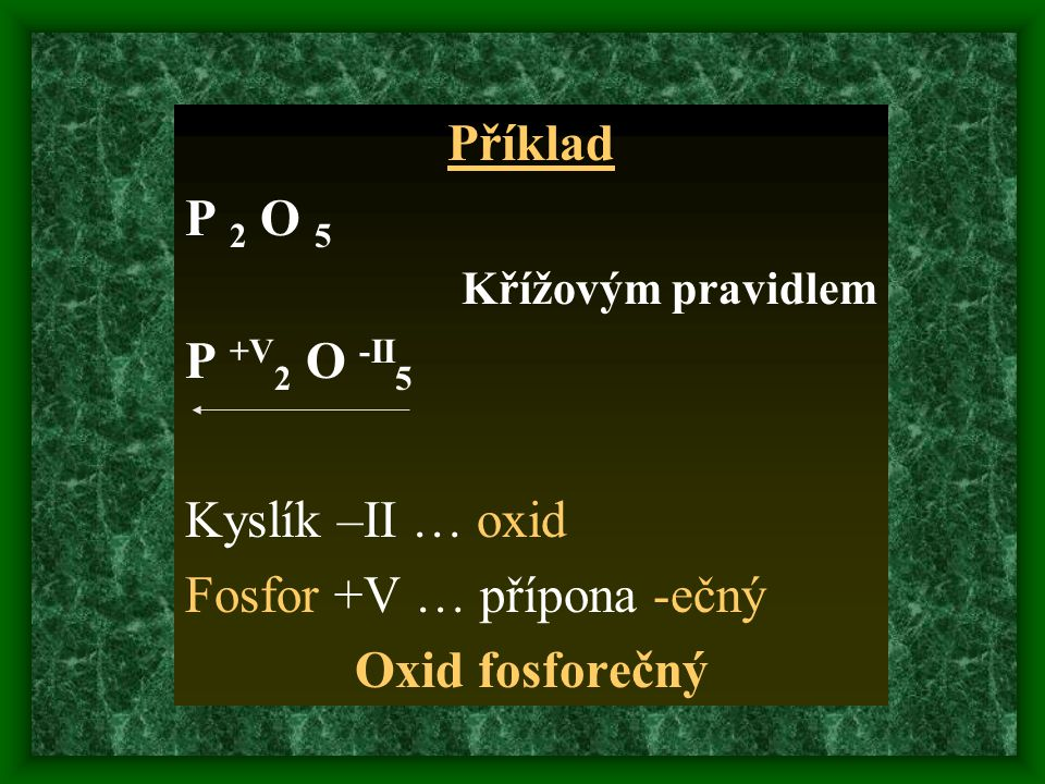 Příklad P 2 O 5 Křížovým pravidlem P +V 2 O -II 5 Kyslík –II … oxid Fosfor +V … přípona -ečný Oxid fosforečný