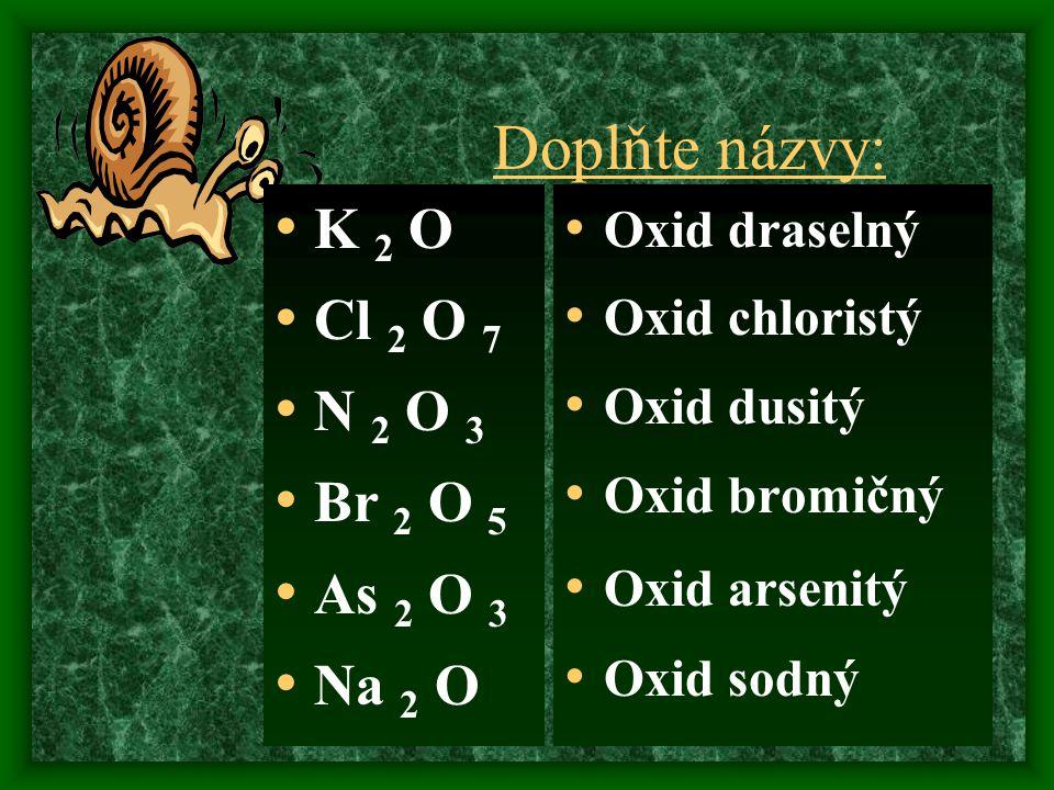 Doplňte názvy: K 2 O Cl 2 O 7 N 2 O 3 Br 2 O 5 As 2 O 3 Na 2 O Oxid draselný Oxid chloristý Oxid dusitý Oxid bromičný Oxid arsenitý Oxid sodný