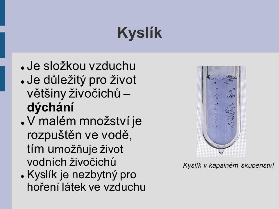 Kyslík Je složkou vzduchu Je důležitý pro život většiny živočichů – dýchání V malém množství je rozpuštěn ve vodě, tím u možňuje život vodních živočichů Kyslík je nezbytný pro hoření látek ve vzduchu Kyslík v kapalném skupenství