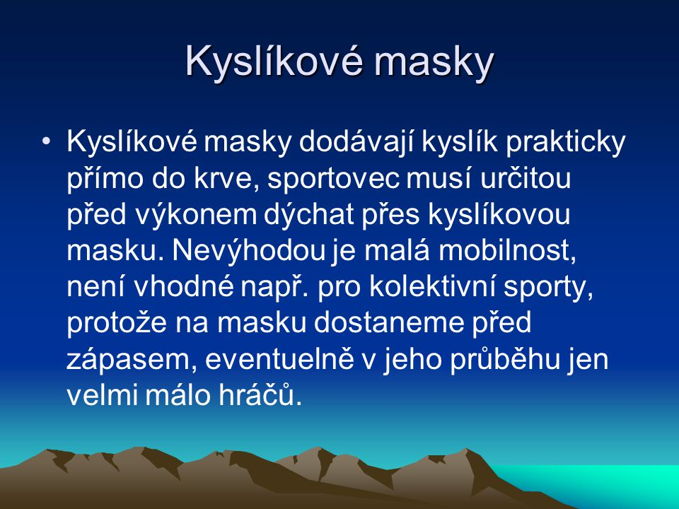 Kyslíkové masky Kyslíkové masky dodávají kyslík prakticky přímo do krve, sportovec musí určitou před výkonem dýchat přes kyslíkovou masku. Nevýhodou j