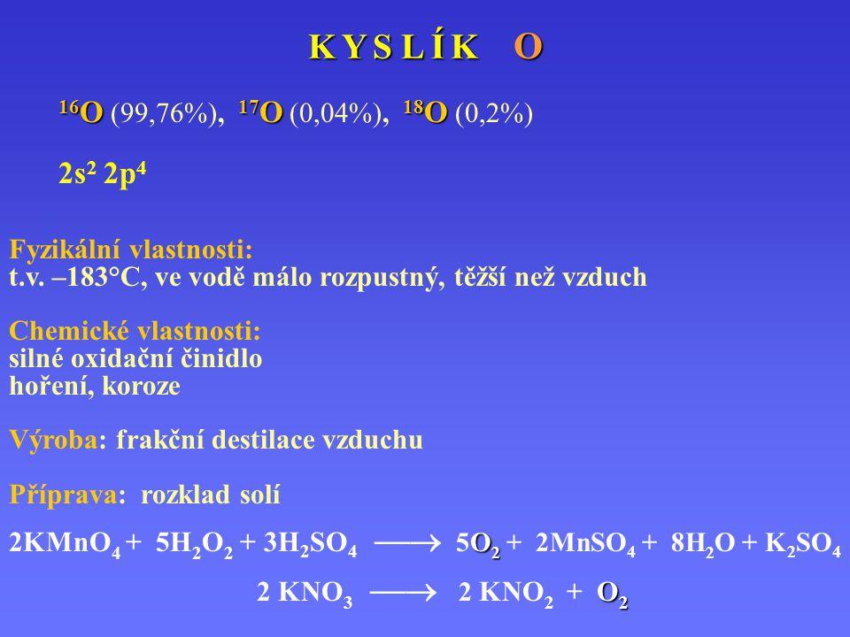 K Y S L Í K O 16 O 17 O 18 O 16 O (99,76%), 17 O (0,04%), 18 O (0,2%) 2s 2 2p 4 Fyzikální vlastnosti: t.v. –183°C, ve vodě málo rozpustný, těžší než v