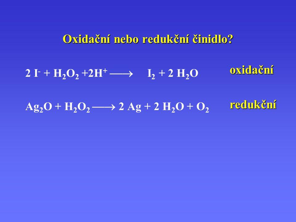 Oxidační nebo redukční činidlo? 2 I - + H 2 O 2 +2H +  I 2 + 2 H 2 O Ag 2 O + H 2 O 2  2 Ag + 2 H 2 O + O 2 oxidační redukční