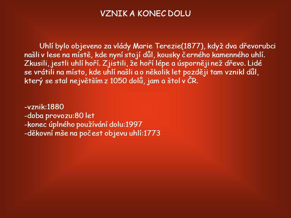VZNIK A KONEC DOLU Uhlí bylo objeveno za vlády Marie Terezie(1877), když dva dřevorubci našli v lese na místě, kde nyní stojí důl, kousky černého kamenného uhlí.