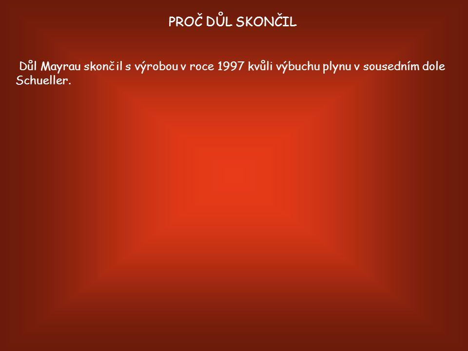 PROČ DŮL SKONČIL Důl Mayrau skončil s výrobou v roce 1997 kvůli výbuchu plynu v sousedním dole Schueller.