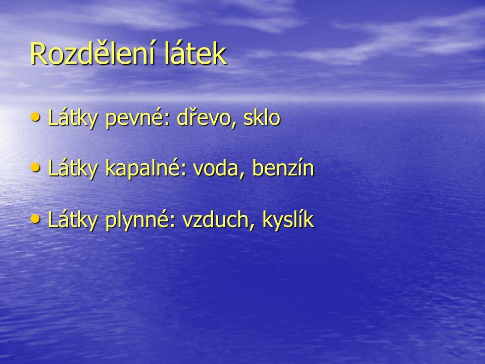 Rozdělení látek Látky pevné: dřevo, sklo Látky pevné: dřevo, sklo Látky kapalné: voda, benzín Látky kapalné: voda, benzín Látky plynné: vzduch, kyslík Látky plynné: vzduch, kyslík