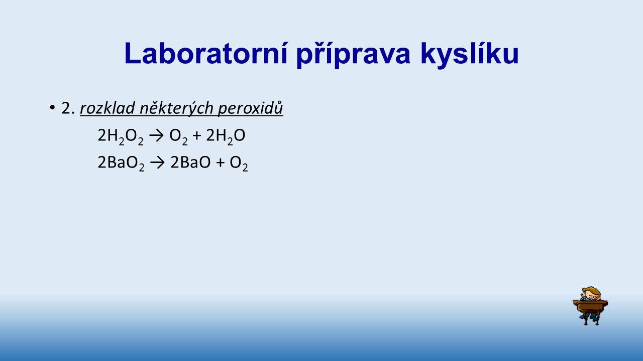 Laboratorní příprava kyslíku 2. rozklad některých peroxidů 2H 2 O 2 → O 2 + 2H 2 O 2BaO 2 → 2BaO + O 2