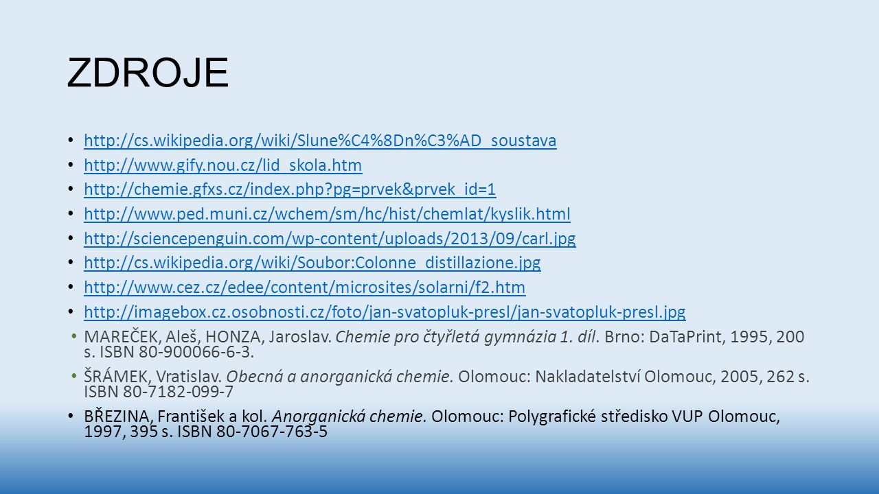 ZDROJE http://cs.wikipedia.org/wiki/Slune%C4%8Dn%C3%AD_soustava http://www.gify.nou.cz/lid_skola.htm http://chemie.gfxs.cz/index.php?pg=prvek&prvek_id=1 http://www.ped.muni.cz/wchem/sm/hc/hist/chemlat/kyslik.html http://sciencepenguin.com/wp-content/uploads/2013/09/carl.jpg http://cs.wikipedia.org/wiki/Soubor:Colonne_distillazione.jpg http://www.cez.cz/edee/content/microsites/solarni/f2.htm http://imagebox.cz.osobnosti.cz/foto/jan-svatopluk-presl/jan-svatopluk-presl.jpg MAREČEK, Aleš, HONZA, Jaroslav.