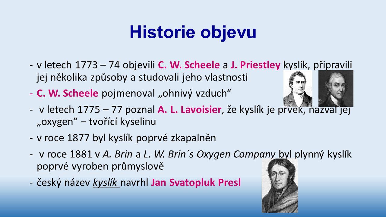 Historie objevu -v letech 1773 – 74 objevili C. W. Scheele a J. Priestley kyslík, připravili jej několika způsoby a studovali jeho vlastnosti -C. W. S