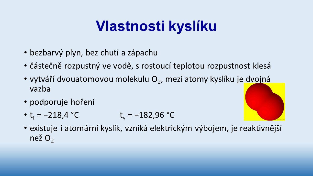 Vlastnosti kyslíku bezbarvý plyn, bez chuti a zápachu částečně rozpustný ve vodě, s rostoucí teplotou rozpustnost klesá vytváří dvouatomovou molekulu O 2, mezi atomy kyslíku je dvojná vazba podporuje hoření t t = −218,4 °C t v = −182,96 °C existuje i atomární kyslík, vzniká elektrickým výbojem, je reaktivnější než O 2