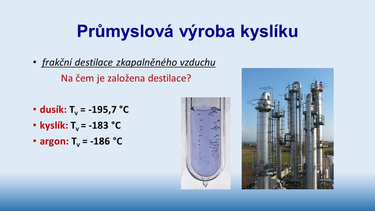 Průmyslová výroba kyslíku frakční destilace zkapalněného vzduchu Na čem je založena destilace? dusík: T v = -195,7 °C kyslík: T v = -183 °C argon: T v