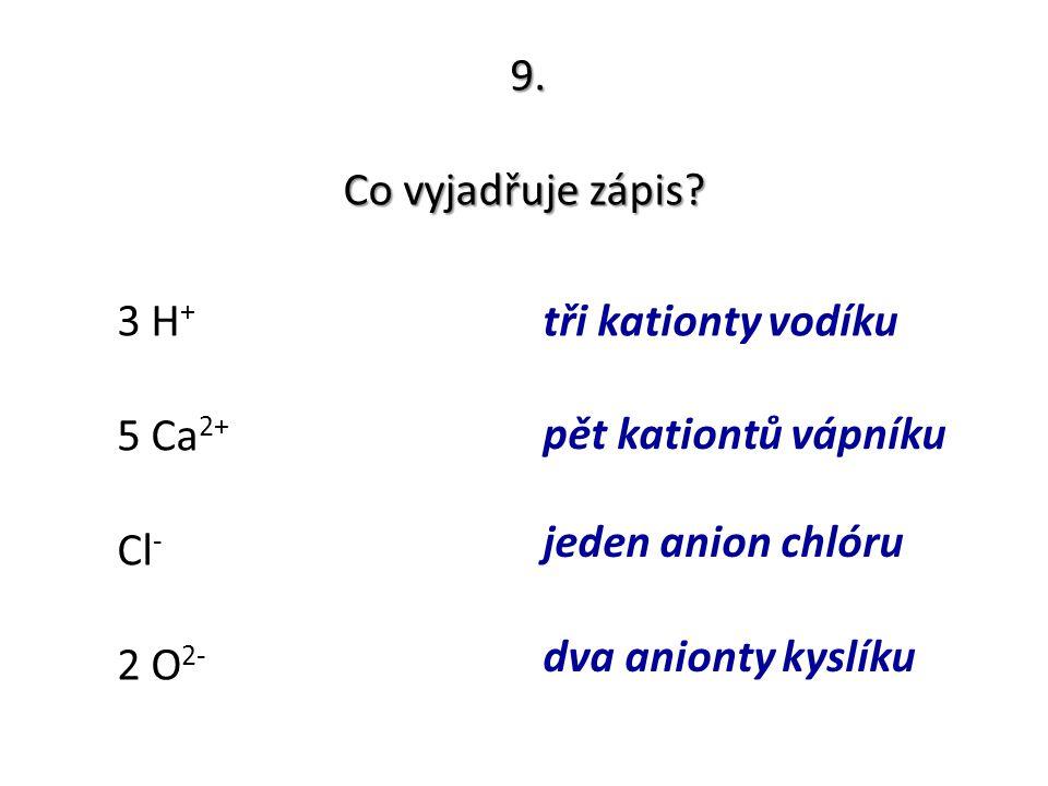 9. Co vyjadřuje zápis? 3 H + 5 Ca 2+ Cl - 2 O 2- tři kationty vodíku pět kationtů vápníku jeden anion chlóru dva anionty kyslíku