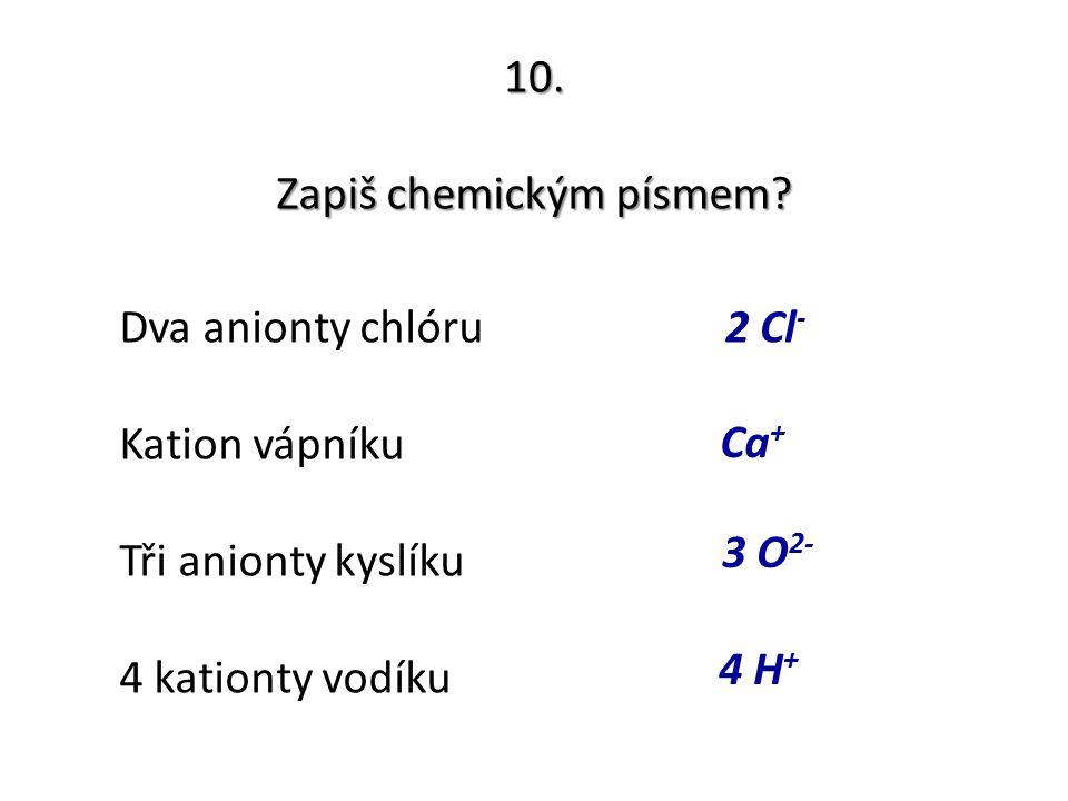 10. Zapiš chemickým písmem? Dva anionty chlóru Kation vápníku Tři anionty kyslíku 4 kationty vodíku 2 Cl - Ca + 3 O 2- 4 H +