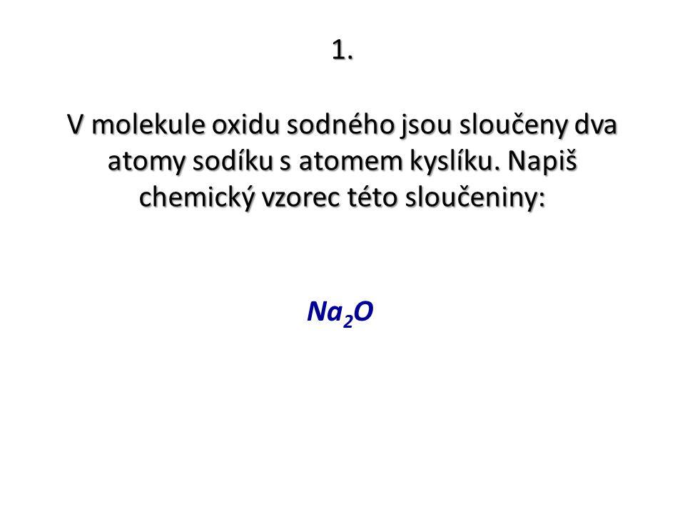 1. V molekule oxidu sodného jsou sloučeny dva atomy sodíku s atomem kyslíku. Napiš chemický vzorec této sloučeniny: Na 2 O
