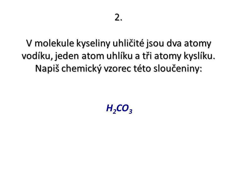 2. V molekule kyseliny uhličité jsou dva atomy vodíku, jeden atom uhlíku a tři atomy kyslíku. Napiš chemický vzorec této sloučeniny: H 2 CO 3