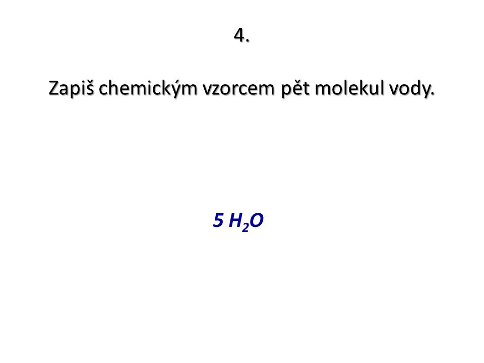 4. Zapiš chemickým vzorcem pět molekul vody. 5 H 2 O