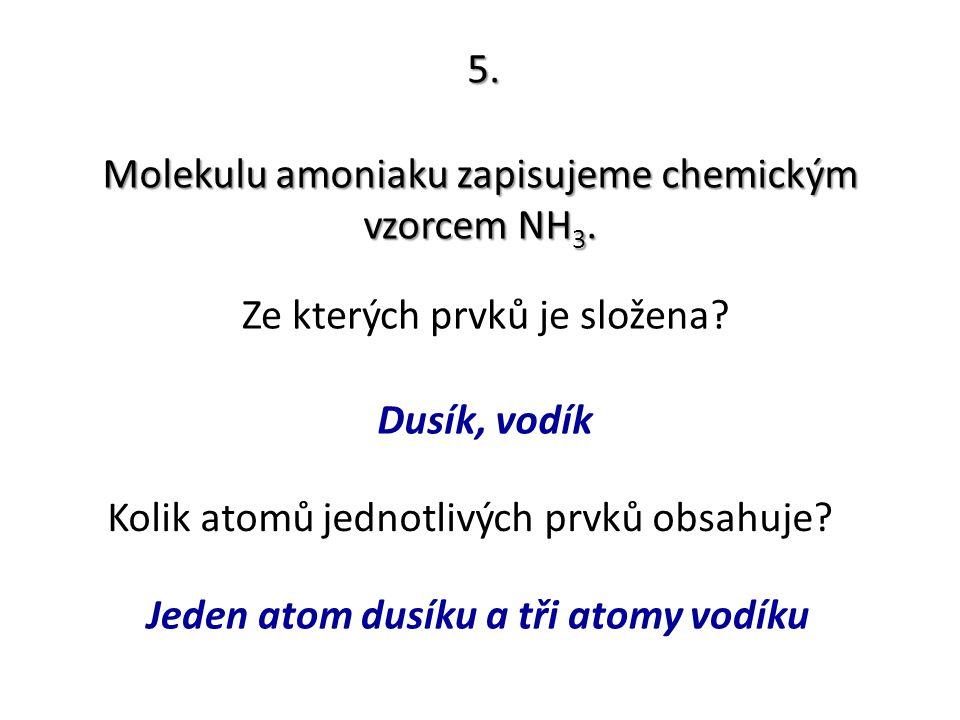 5. Molekulu amoniaku zapisujeme chemickým vzorcem NH 3. Ze kterých prvků je složena? Kolik atomů jednotlivých prvků obsahuje? Dusík, vodík Jeden atom