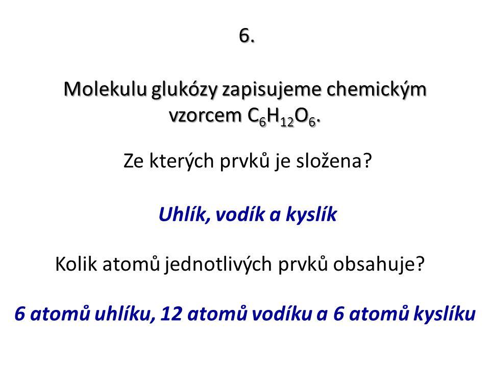 6. Molekulu glukózy zapisujeme chemickým vzorcem C 6 H 12 O 6. Ze kterých prvků je složena? Kolik atomů jednotlivých prvků obsahuje? Uhlík, vodík a ky