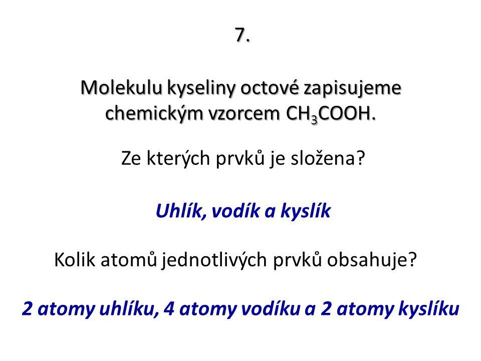 7. Molekulu kyseliny octové zapisujeme chemickým vzorcem CH 3 COOH. Ze kterých prvků je složena? Kolik atomů jednotlivých prvků obsahuje? Uhlík, vodík