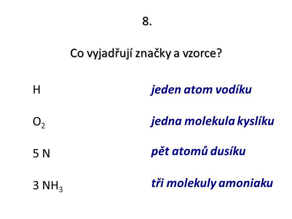8. Co vyjadřují značky a vzorce? H O2O2 5 N 3 NH 3 jeden atom vodíku jedna molekula kyslíku pět atomů dusíku tři molekuly amoniaku