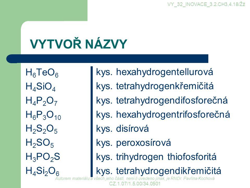 VYTVOŘ NÁZVY H 6 TeO 6 H 4 SiO 4 H 4 P 2 O 7 H 6 P 3 O 10 H 2 S 2 O 5 H 2 SO 5 H 3 PO 2 S H 4 Si 2 O 6 kys. hexahydrogentellurová kys. tetrahydrogenkř