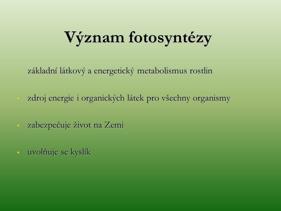 Význam fotosyntézy základní látkový a energetický metabolismus rostlin základní látkový a energetický metabolismus rostlin zdroj energie i organických látek pro všechny organismy zdroj energie i organických látek pro všechny organismy zabezpečuje život na Zemi zabezpečuje život na Zemi uvolňuje se kyslík uvolňuje se kyslík