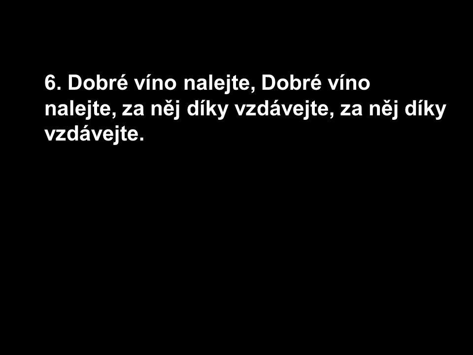6. Dobré víno nalejte, Dobré víno nalejte, za něj díky vzdávejte, za něj díky vzdávejte.
