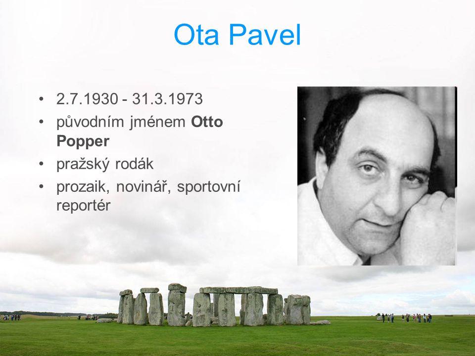 Ota Pavel 2.7.1930 - 31.3.1973 původním jménem Otto Popper pražský rodák prozaik, novinář, sportovní reportér