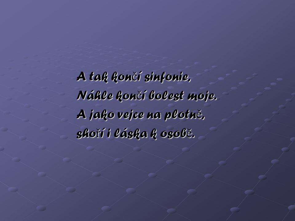 A tak končí sinfonie, Náhle končí bolest moje. A jako vejce na plotně, shoří i láska k osobě.
