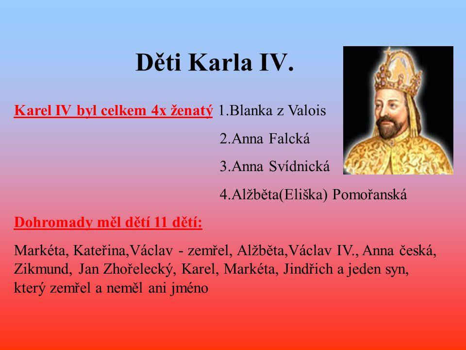 Karel IV byl celkem 4x ženatý 1.Blanka z Valois 2.Anna Falcká 3.Anna Svídnická 4.Alžběta(Eliška) Pomořanská Dohromady měl dětí 11 dětí: Markéta, Kateř