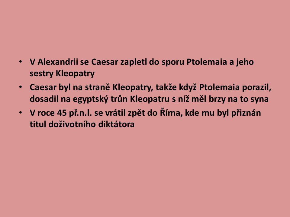 V Alexandrii se Caesar zapletl do sporu Ptolemaia a jeho sestry Kleopatry Caesar byl na straně Kleopatry, takže když Ptolemaia porazil, dosadil na egyptský trůn Kleopatru s níž měl brzy na to syna V roce 45 př.n.l.