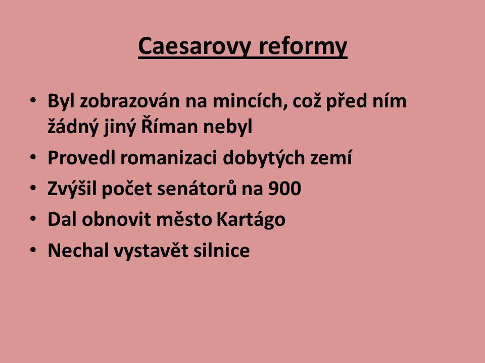 Caesarovy reformy Byl zobrazován na mincích, což před ním žádný jiný Říman nebyl Provedl romanizaci dobytých zemí Zvýšil počet senátorů na 900 Dal obnovit město Kartágo Nechal vystavět silnice