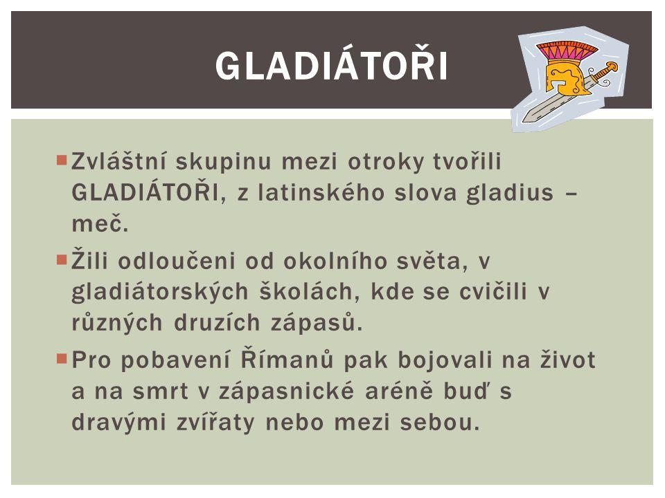  Zvláštní skupinu mezi otroky tvořili GLADIÁTOŘI, z latinského slova gladius – meč.