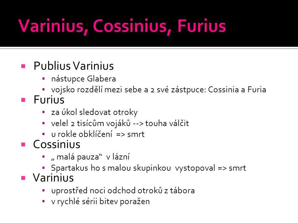  Publius Varinius ▪ nástupce Glabera ▪ vojsko rozdělí mezi sebe a 2 své zástpuce: Cossinia a Furia  Furius ▪ za úkol sledovat otroky ▪ velel 2 tisíc