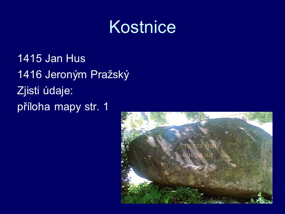 Kostnice 1415 Jan Hus 1416 Jeroným Pražský Zjisti údaje: příloha mapy str. 1