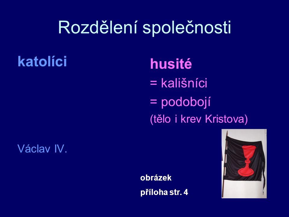Rozdělení společnosti katolíci Václav IV. husité = kališníci = podobojí (tělo i krev Kristova) obrázek příloha str. 4