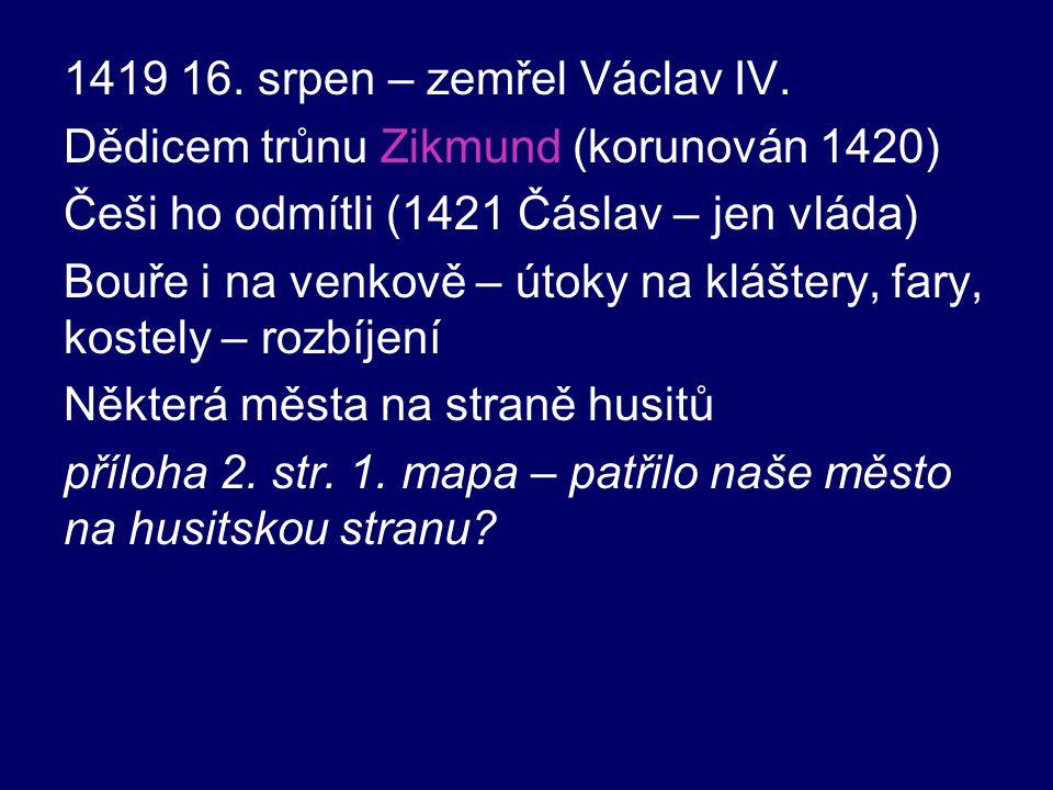 1419 16. srpen – zemřel Václav IV. Dědicem trůnu Zikmund (korunován 1420) Češi ho odmítli (1421 Čáslav – jen vláda) Bouře i na venkově – útoky na kláš