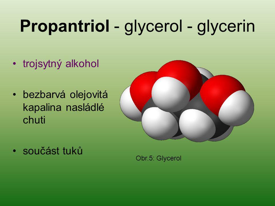 Propantriol - glycerol - glycerin trojsytný alkohol bezbarvá olejovitá kapalina nasládlé chuti součást tuků Obr.5: Glycerol