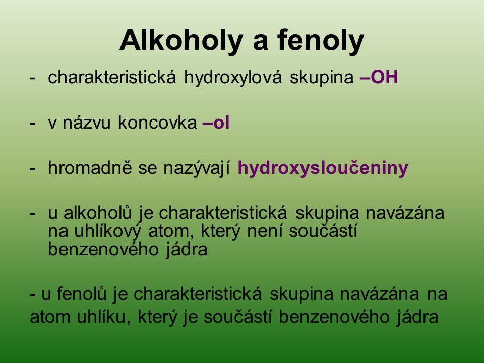 Alkoholy a fenoly -charakteristická hydroxylová skupina –OH -v názvu koncovka –ol -hromadně se nazývají hydroxysloučeniny -u alkoholů je charakteristická skupina navázána na uhlíkový atom, který není součástí benzenového jádra - u fenolů je charakteristická skupina navázána na atom uhlíku, který je součástí benzenového jádra